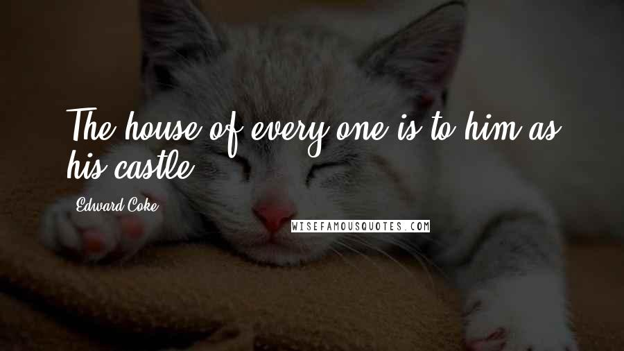 Edward Coke quotes: The house of every one is to him as his castle.