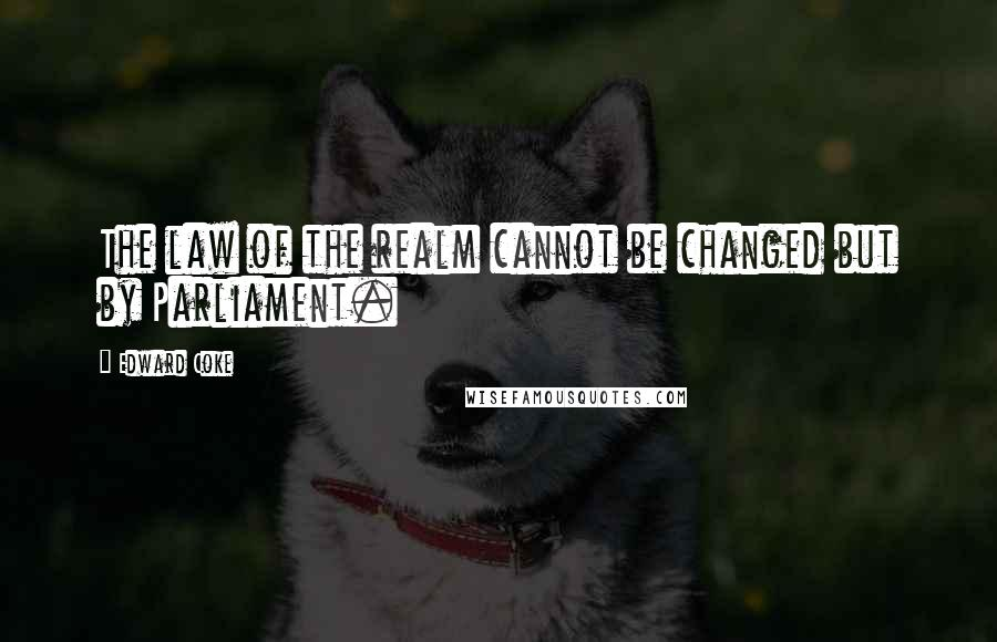 Edward Coke quotes: The law of the realm cannot be changed but by Parliament.