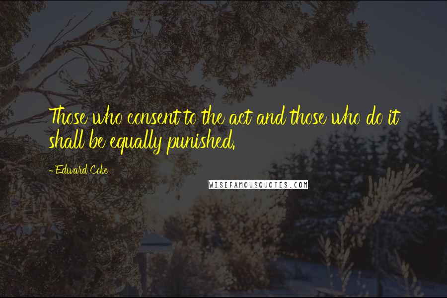 Edward Coke quotes: Those who consent to the act and those who do it shall be equally punished.