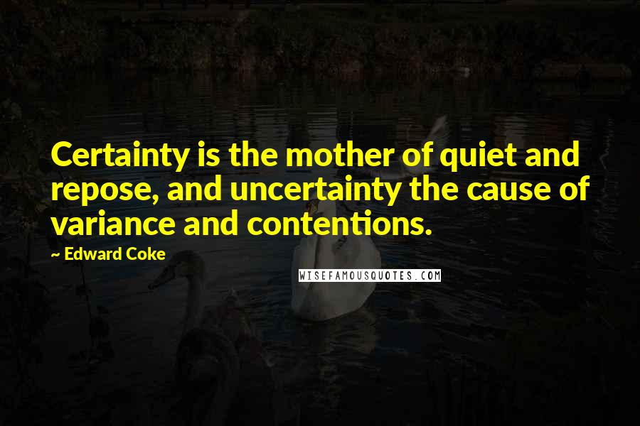 Edward Coke quotes: Certainty is the mother of quiet and repose, and uncertainty the cause of variance and contentions.