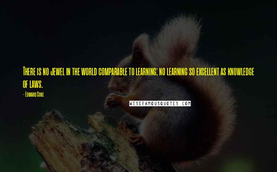 Edward Coke quotes: There is no jewel in the world comparable to learning; no learning so excellent as knowledge of laws.