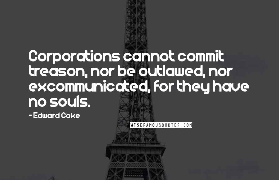 Edward Coke quotes: Corporations cannot commit treason, nor be outlawed, nor excommunicated, for they have no souls.