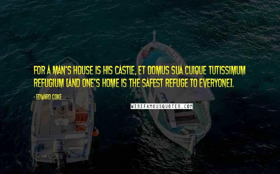 Edward Coke quotes: For a man's house is his castle, et domus sua cuique tutissimum refugium [and one's home is the safest refuge to everyone].