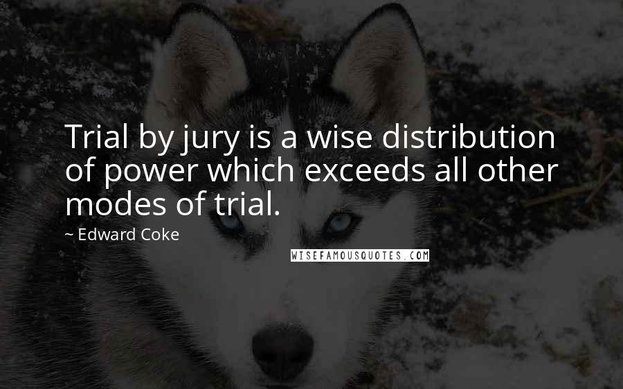 Edward Coke quotes: Trial by jury is a wise distribution of power which exceeds all other modes of trial.