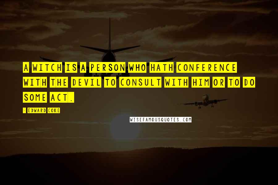 Edward Coke quotes: A witch is a person who hath conference with the Devil to consult with him or to do some act.