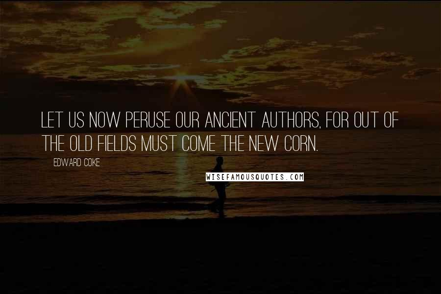 Edward Coke quotes: Let us now peruse our ancient authors, for out of the old fields must come the new corn.