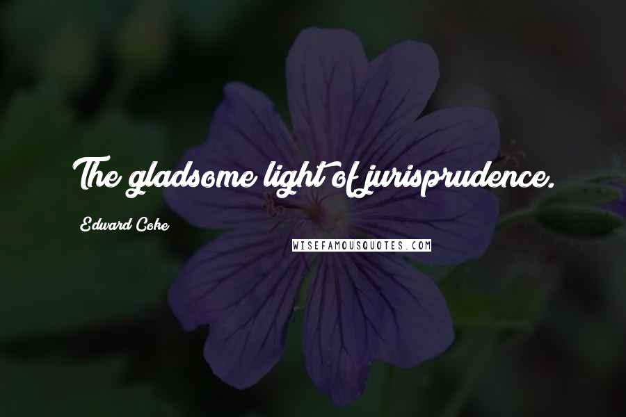 Edward Coke quotes: The gladsome light of jurisprudence.