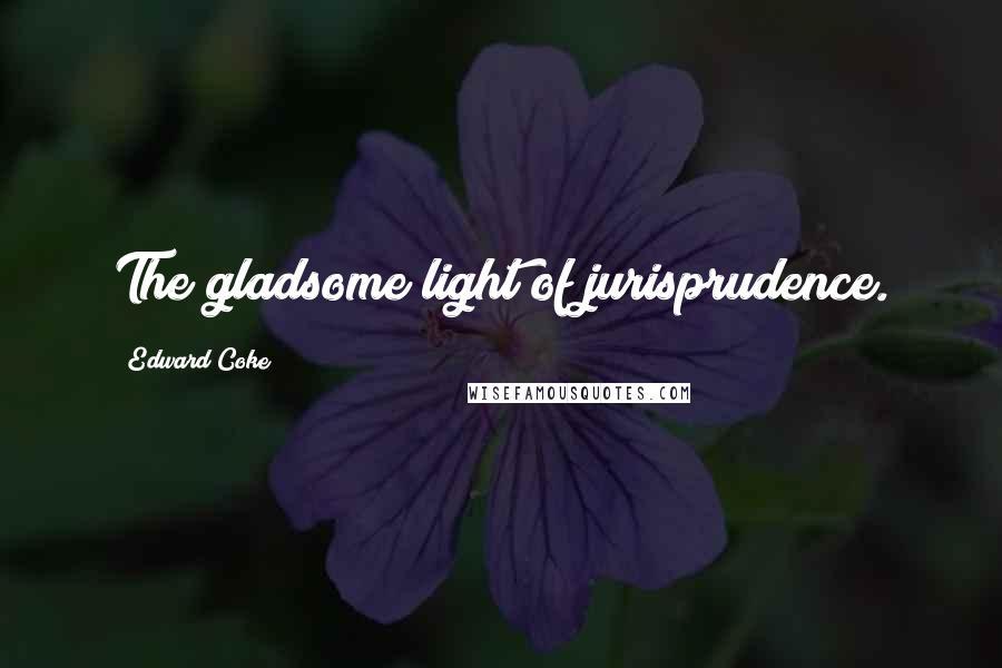 Edward Coke quotes: The gladsome light of jurisprudence.