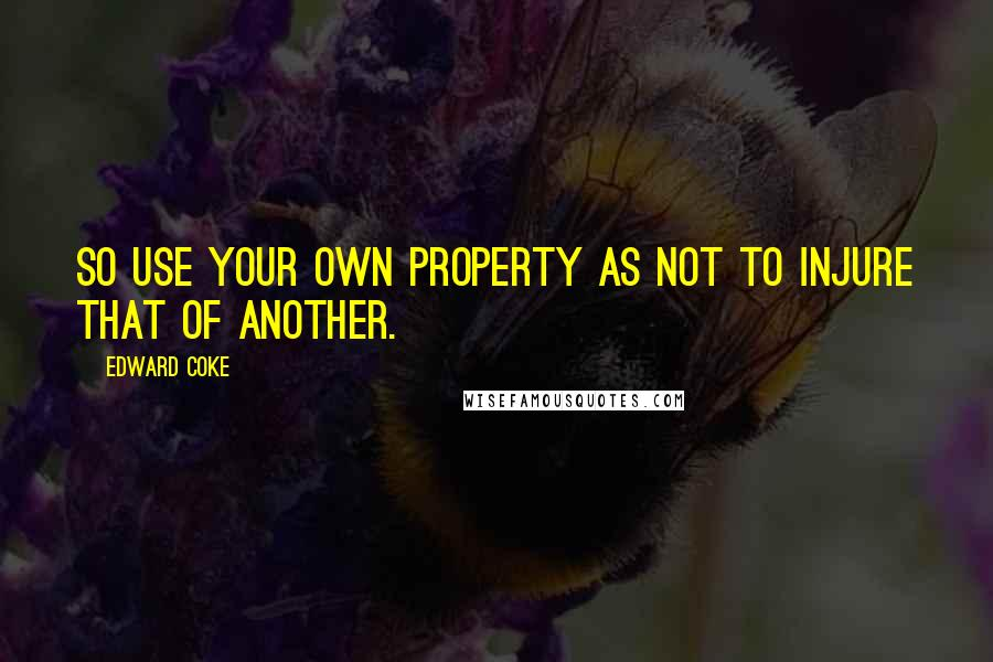 Edward Coke quotes: So use your own property as not to injure that of another.