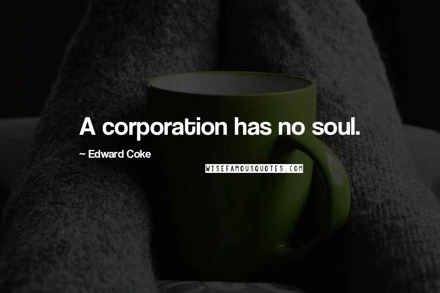 Edward Coke quotes: A corporation has no soul.