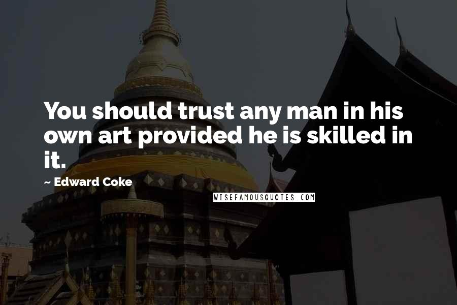 Edward Coke quotes: You should trust any man in his own art provided he is skilled in it.