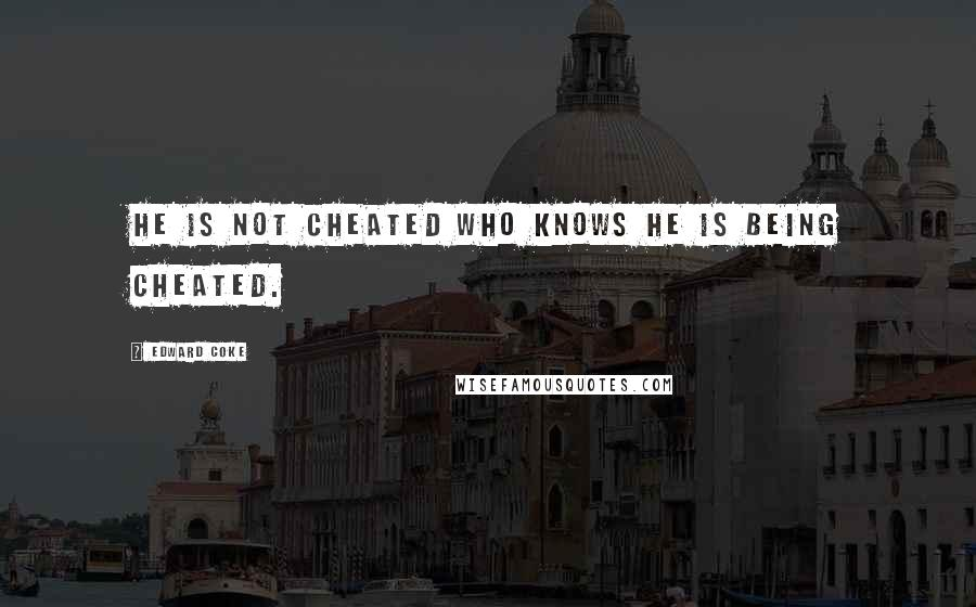 Edward Coke quotes: He is not cheated who knows he is being cheated.