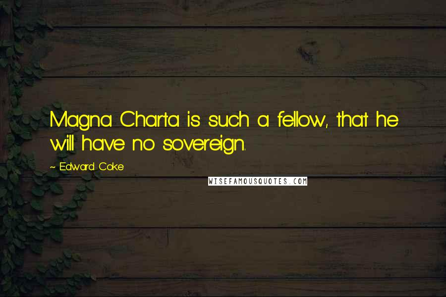 Edward Coke quotes: Magna Charta is such a fellow, that he will have no sovereign.