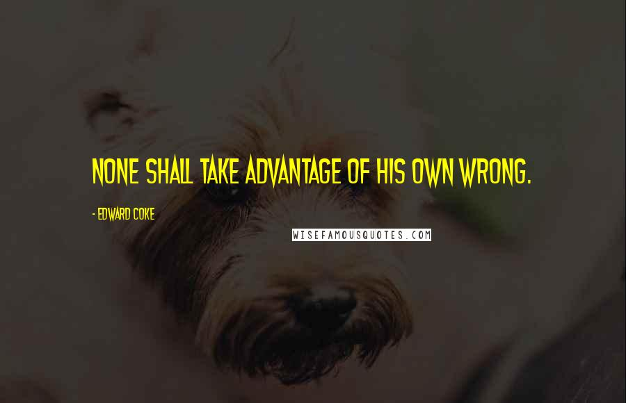 Edward Coke quotes: None shall take advantage of his own wrong.