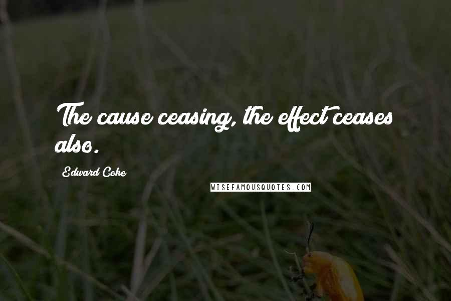 Edward Coke quotes: The cause ceasing, the effect ceases also.