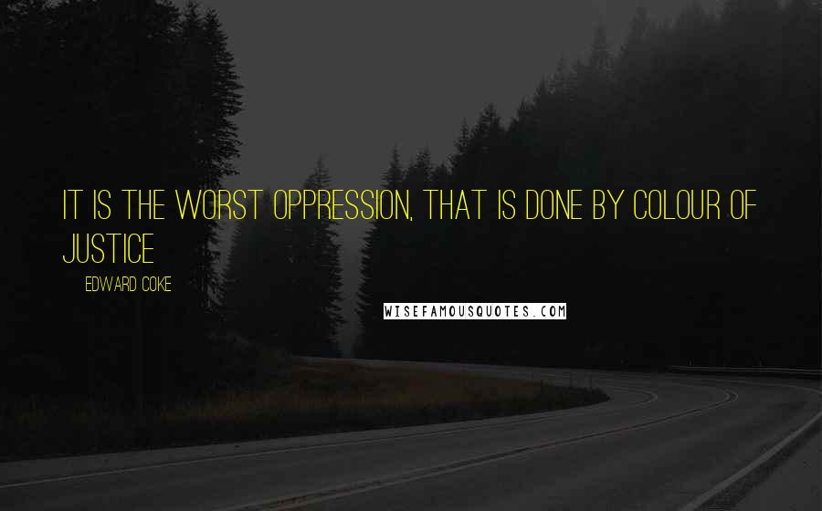 Edward Coke quotes: It is the worst oppression, that is done by colour of justice