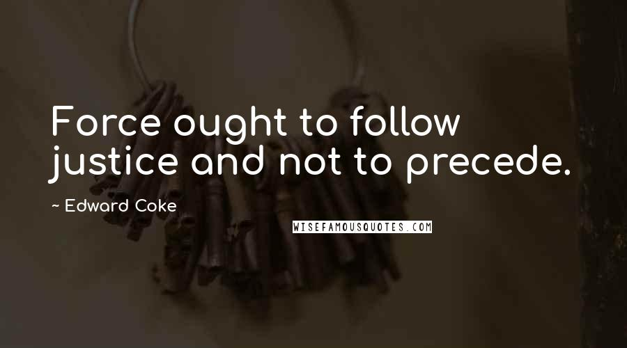 Edward Coke quotes: Force ought to follow justice and not to precede.
