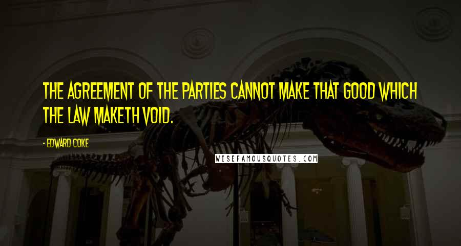 Edward Coke quotes: The agreement of the parties cannot make that good which the law maketh void.