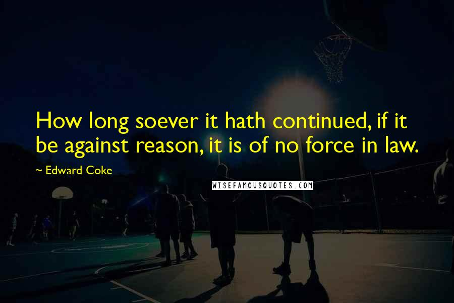 Edward Coke quotes: How long soever it hath continued, if it be against reason, it is of no force in law.