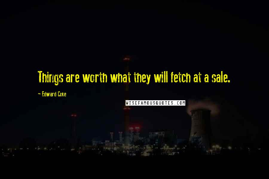 Edward Coke quotes: Things are worth what they will fetch at a sale.