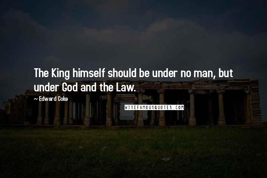 Edward Coke quotes: The King himself should be under no man, but under God and the Law.