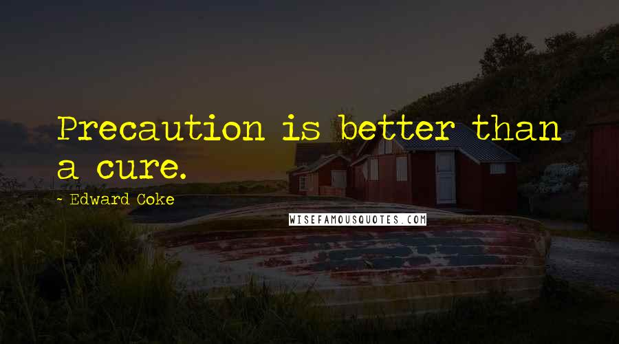 Edward Coke quotes: Precaution is better than a cure.