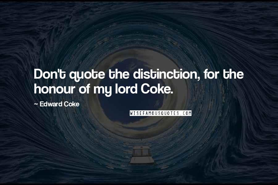 Edward Coke quotes: Don't quote the distinction, for the honour of my lord Coke.