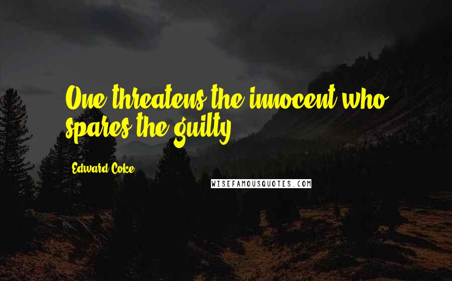 Edward Coke quotes: One threatens the innocent who spares the guilty.