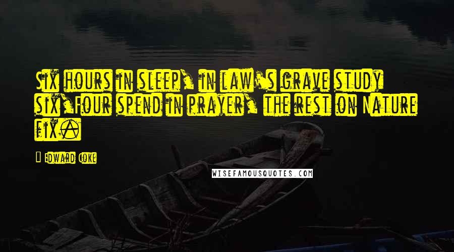 Edward Coke quotes: Six hours in sleep, in law's grave study six,Four spend in prayer, the rest on Nature fix.