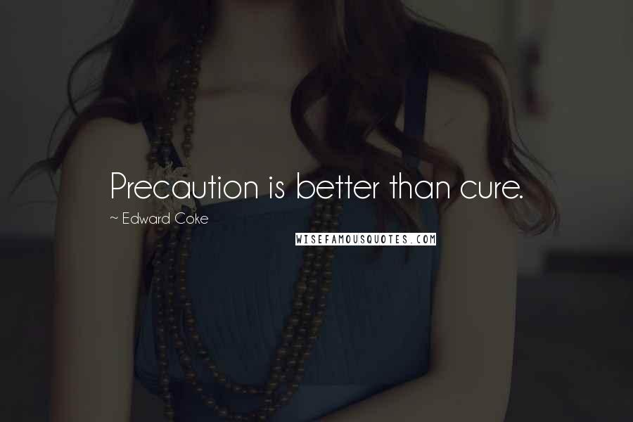Edward Coke quotes: Precaution is better than cure.