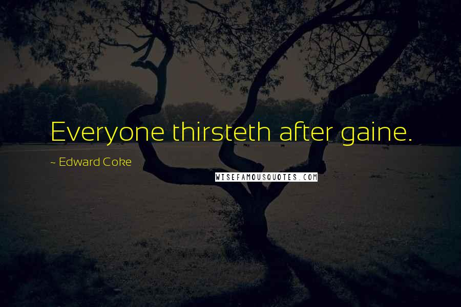 Edward Coke quotes: Everyone thirsteth after gaine.