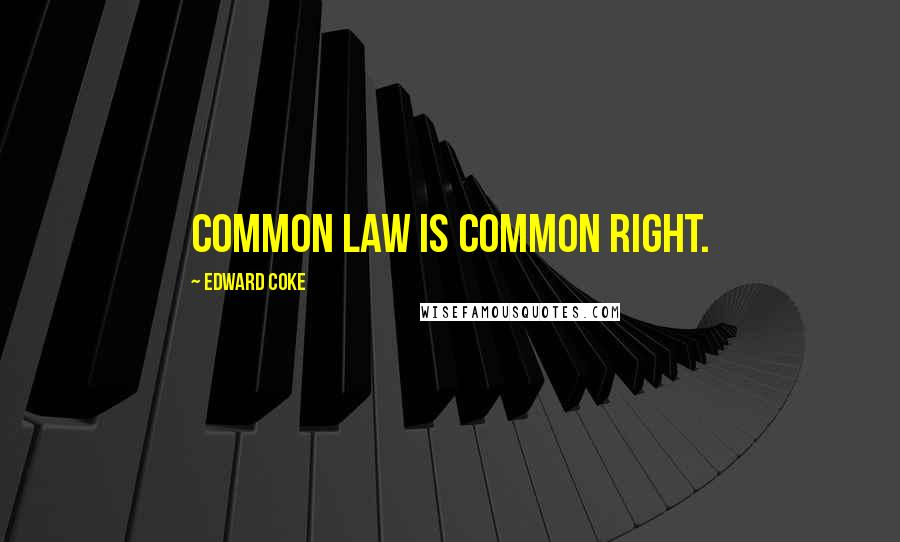 Edward Coke quotes: Common law is common right.