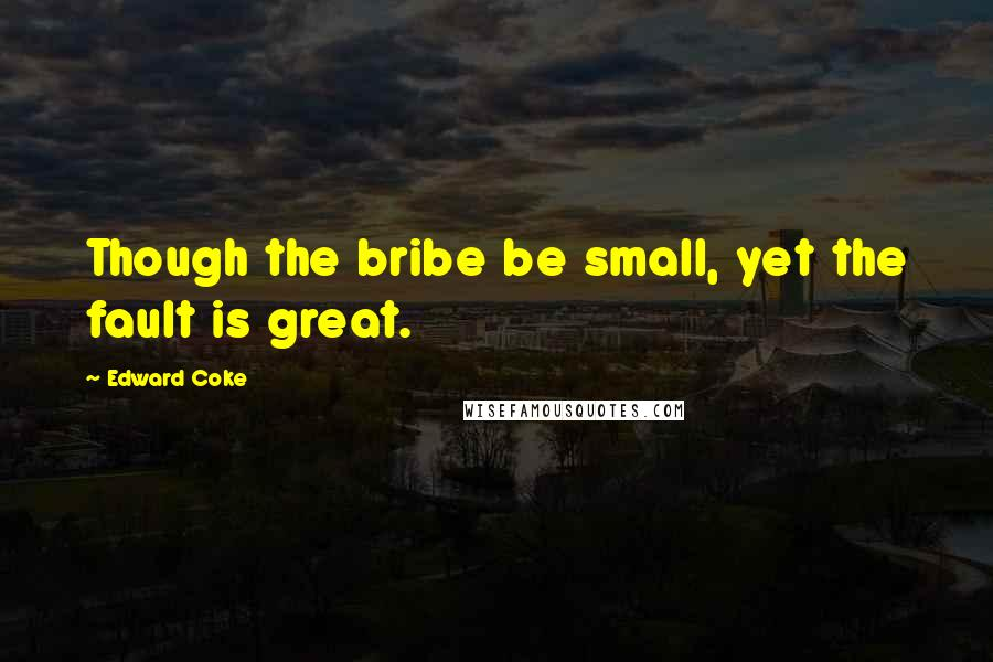 Edward Coke quotes: Though the bribe be small, yet the fault is great.