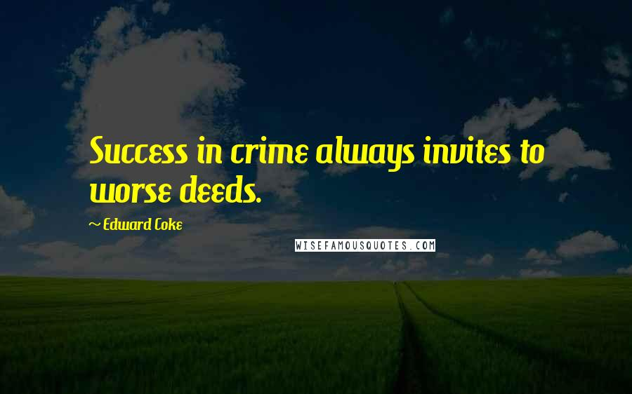 Edward Coke quotes: Success in crime always invites to worse deeds.