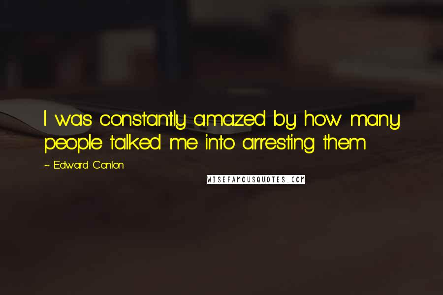 Edward Conlon quotes: I was constantly amazed by how many people talked me into arresting them.