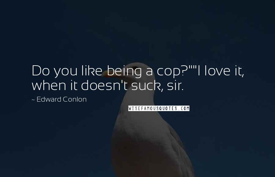 "Edward Conlon quotes: Do you like being a cop?""""I love it, when it doesn't suck, sir."