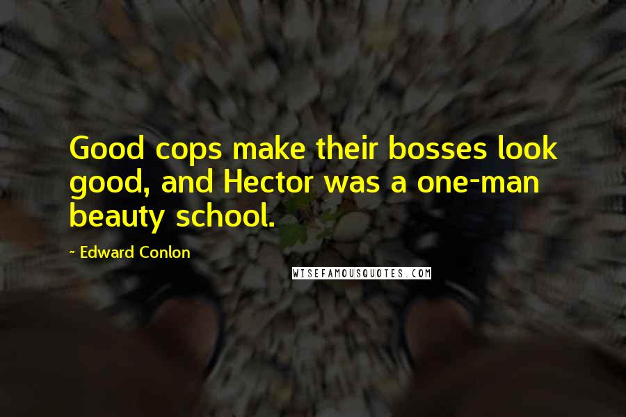 Edward Conlon quotes: Good cops make their bosses look good, and Hector was a one-man beauty school.