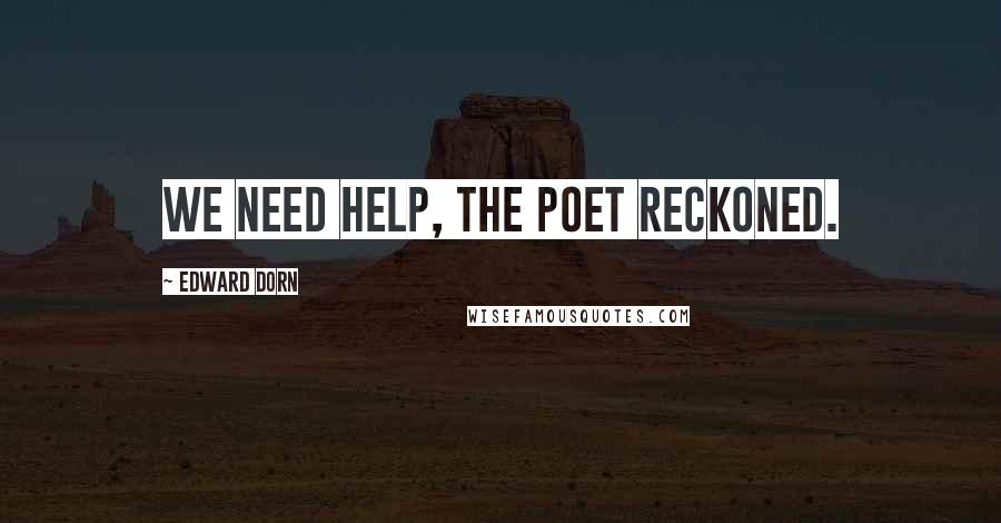 Edward Dorn quotes: We need help, the poet reckoned.