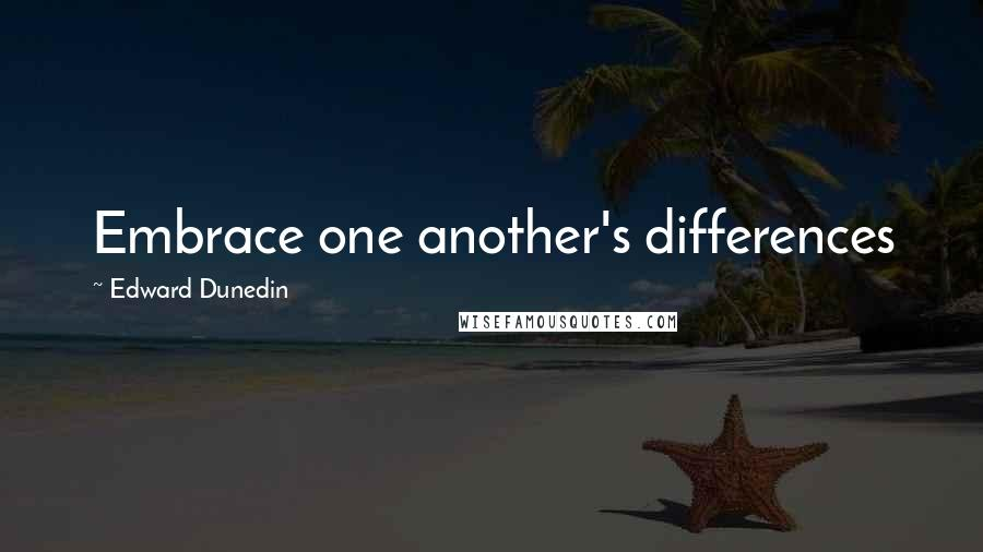 Edward Dunedin quotes: Embrace one another's differences