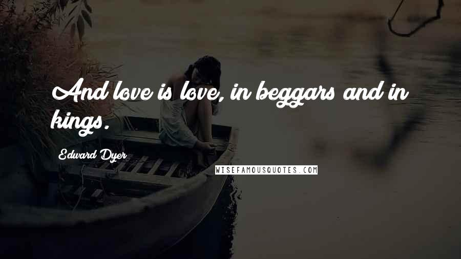 Edward Dyer quotes: And love is love, in beggars and in kings.