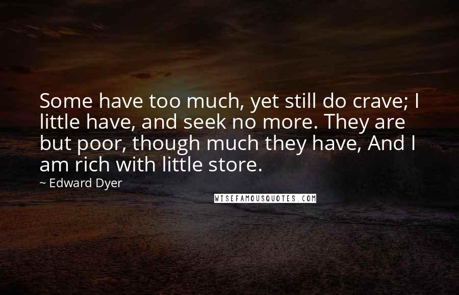 Edward Dyer quotes: Some have too much, yet still do crave; I little have, and seek no more. They are but poor, though much they have, And I am rich with little store.