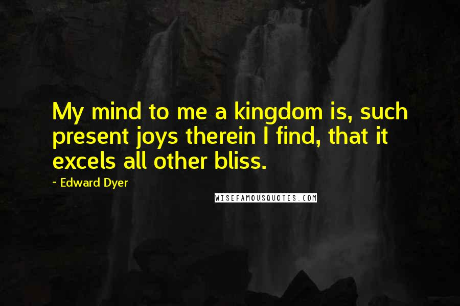 Edward Dyer quotes: My mind to me a kingdom is, such present joys therein I find, that it excels all other bliss.
