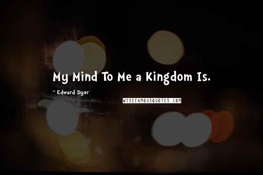 Edward Dyer quotes: My Mind To Me a Kingdom Is.