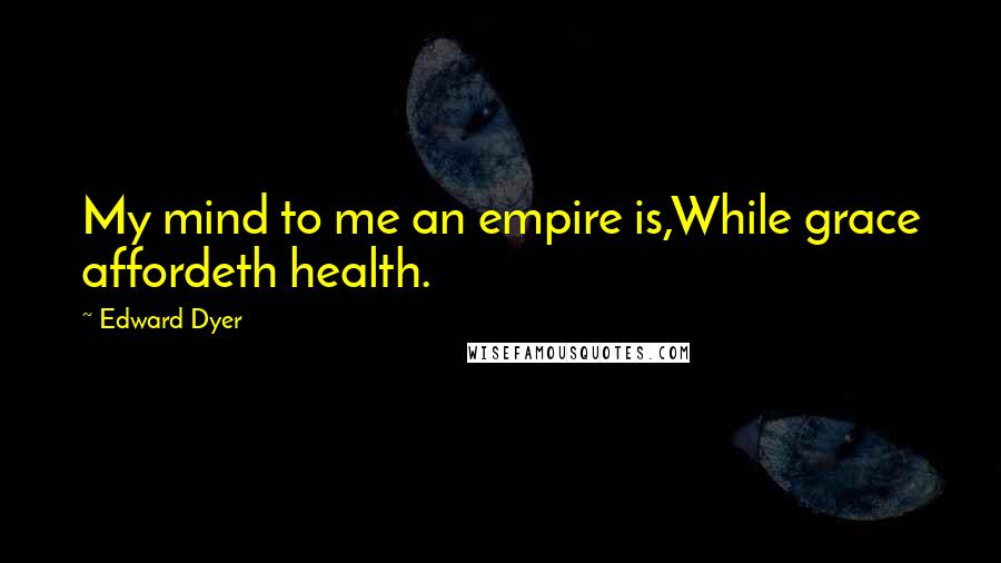 Edward Dyer quotes: My mind to me an empire is,While grace affordeth health.