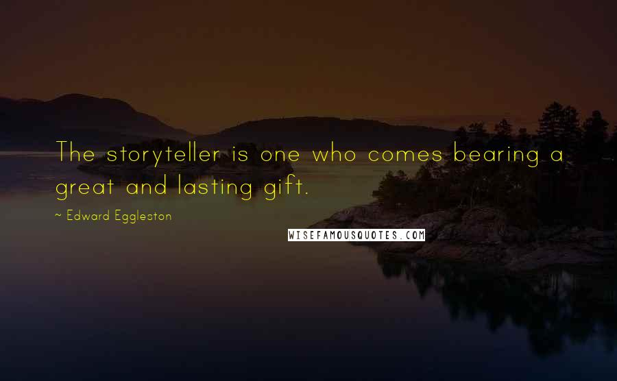 Edward Eggleston quotes: The storyteller is one who comes bearing a great and lasting gift.
