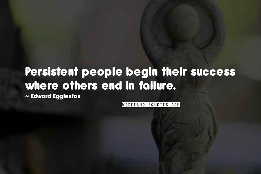 Edward Eggleston quotes: Persistent people begin their success where others end in failure.