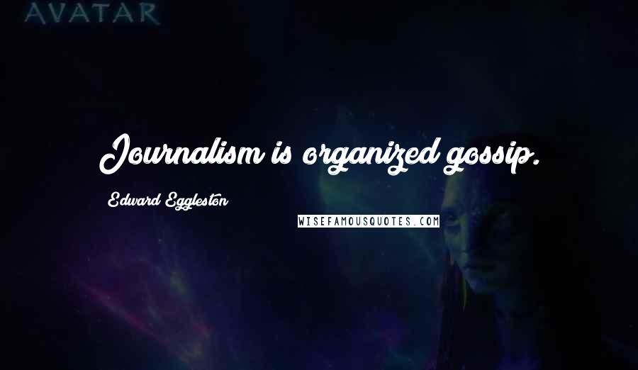 Edward Eggleston quotes: Journalism is organized gossip.