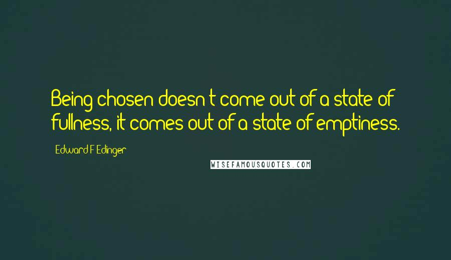 Edward F Edinger quotes: Being chosen doesn't come out of a state of fullness, it comes out of a state of emptiness.