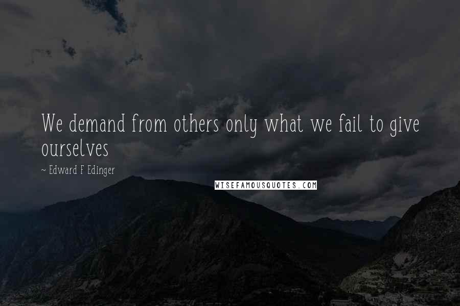Edward F Edinger quotes: We demand from others only what we fail to give ourselves