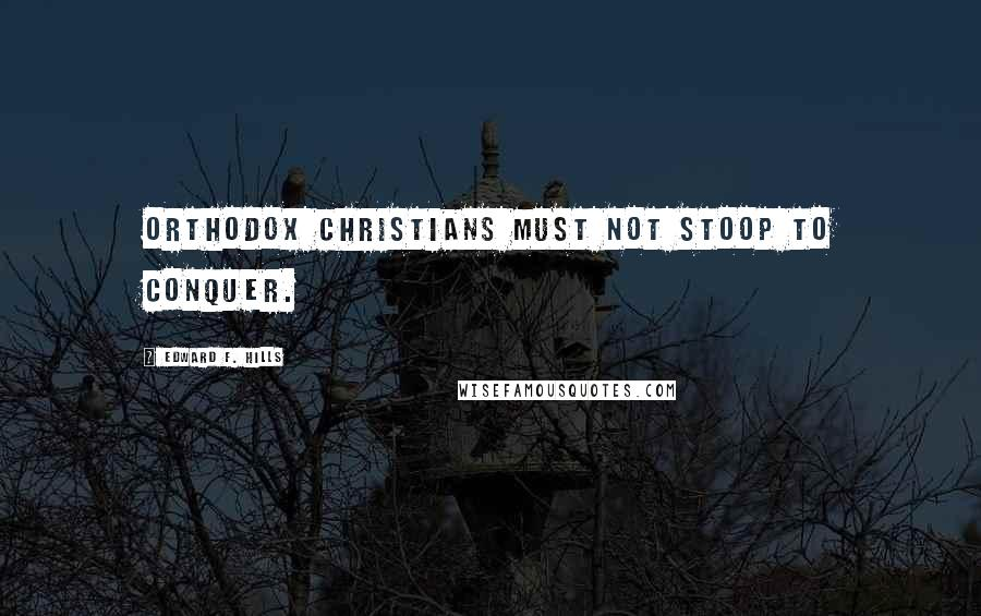 Edward F. Hills quotes: Orthodox Christians must not stoop to conquer.